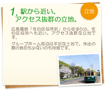 1. 駅から近い、アクセス抜群の立地。 広島電鉄「佐伯区役所前」から徒歩5分、佐伯区役所へも近い、アクセス抜群な立地です。グループホーム周辺は平坦な土地で、外出の際の負担も少ないのも特徴です。