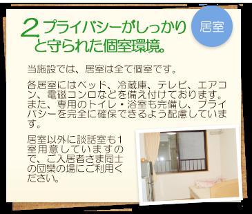 2. プライバシーがしっかりと守られた個室環境。 当施設では、居室は全て個室です。各居室にはベッド、冷蔵庫、テレビ、エアコン、電磁コンロなどを備え付けております。また、専用のトイレ・浴室も完備し、プライバシーを完全に確保できるよう配慮しています。居室以外に談話室も1室用意していますので、ご入居者さま同士の団欒の場にご利用ください。